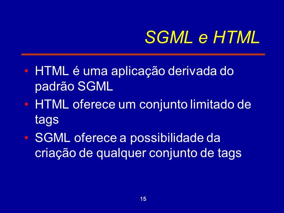 15 SGML e HTML HTML é uma aplicação derivada do padrão SGML HTML oferece um conjunto limitado de tags SGML oferece a possibilidade da criação de qualquer conjunto de tags