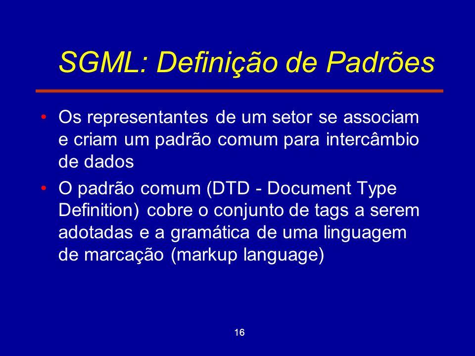 16 SGML: Definição de Padrões Os representantes de um setor se associam e criam um padrão comum para intercâmbio de dados O padrão comum (DTD - Document Type Definition) cobre o conjunto de tags a serem adotadas e a gramática de uma linguagem de marcação (markup language)