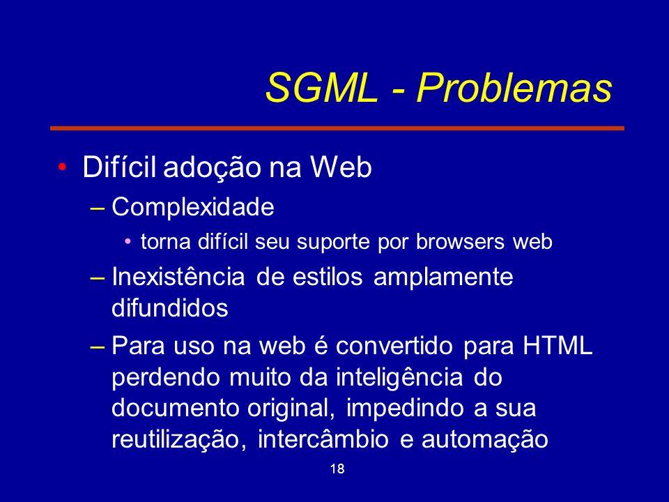 18 SGML - Problemas Difícil adoção na Web –Complexidade torna difícil seu suporte por browsers web –Inexistência de estilos amplamente difundidos –Para uso na web é convertido para HTML perdendo muito da inteligência do documento original, impedindo a sua reutilização, intercâmbio e automação