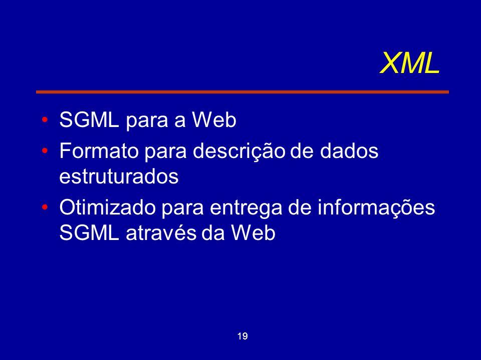 19 XML SGML para a Web Formato para descrição de dados estruturados Otimizado para entrega de informações SGML através da Web