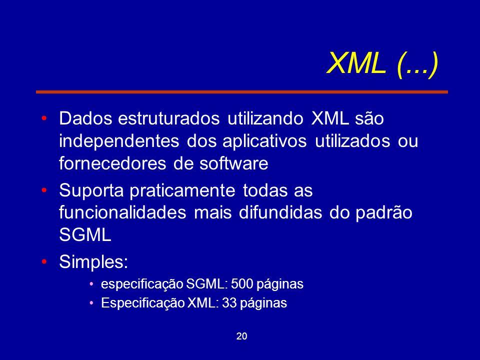 20 XML (...) Dados estruturados utilizando XML são independentes dos aplicativos utilizados ou fornecedores de software Suporta praticamente todas as funcionalidades mais difundidas do padrão SGML Simples: especificação SGML: 500 páginas Especificação XML: 33 páginas