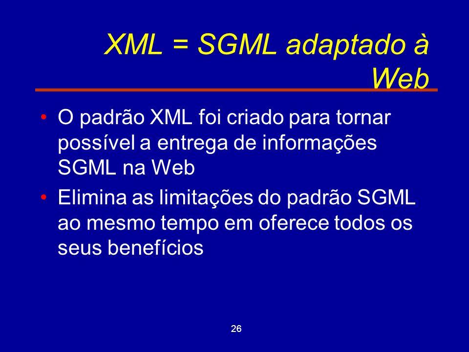 26 XML = SGML adaptado à Web O padrão XML foi criado para tornar possível a entrega de informações SGML na Web Elimina as limitações do padrão SGML ao mesmo tempo em oferece todos os seus benefícios