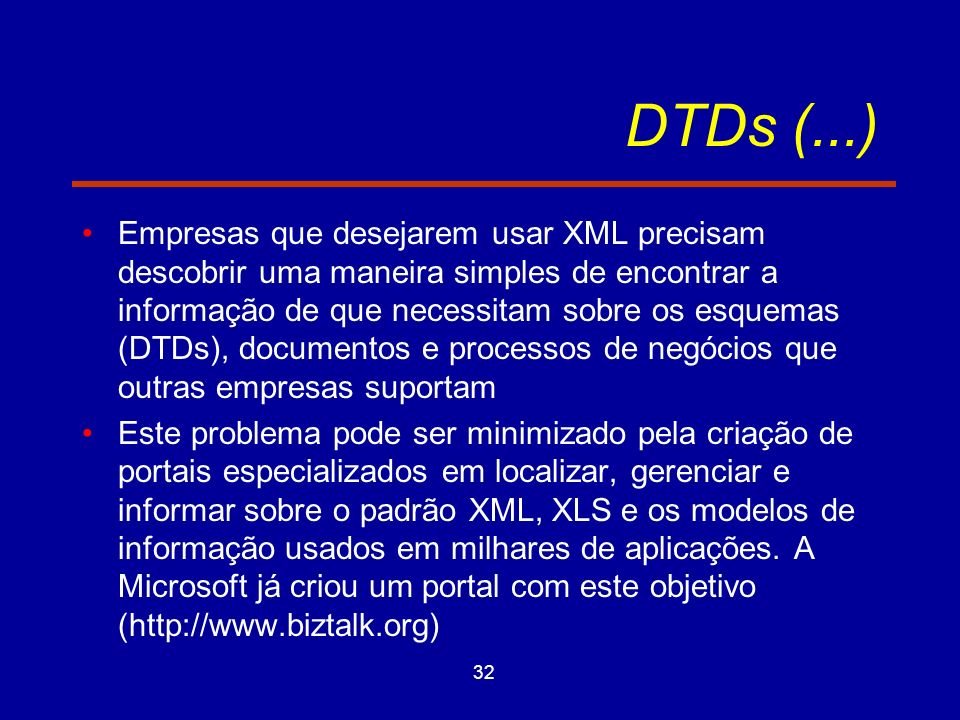 32 DTDs (...) Empresas que desejarem usar XML precisam descobrir uma maneira simples de encontrar a informação de que necessitam sobre os esquemas (DTDs), documentos e processos de negócios que outras empresas suportam Este problema pode ser minimizado pela criação de portais especializados em localizar, gerenciar e informar sobre o padrão XML, XLS e os modelos de informação usados em milhares de aplicações.