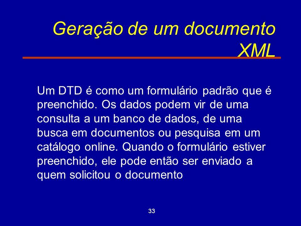 33 Geração de um documento XML Um DTD é como um formulário padrão que é preenchido.