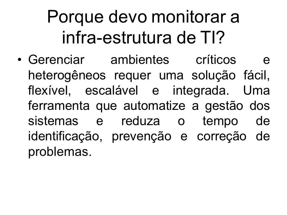 Porque devo monitorar a infra-estrutura de TI? Gerenciar ambientes críticos e heterogêneos requer uma solução fácil, flexível, escalável e integrada.