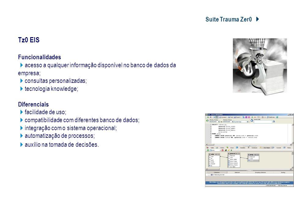 Suíte Trauma Zer0 Tz0 EIS Tz0 EIS Funcionalidades acesso a qualquer informação disponível no banco de dados da empresa; consultas personalizadas; tecn