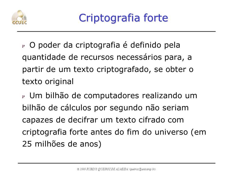 1999 RUBENS QUEIROZ DE ALMEIDA (queiroz@unicamp.br) Criptografia forte n O poder da criptografia é definido pela quantidade de recursos necessários pa