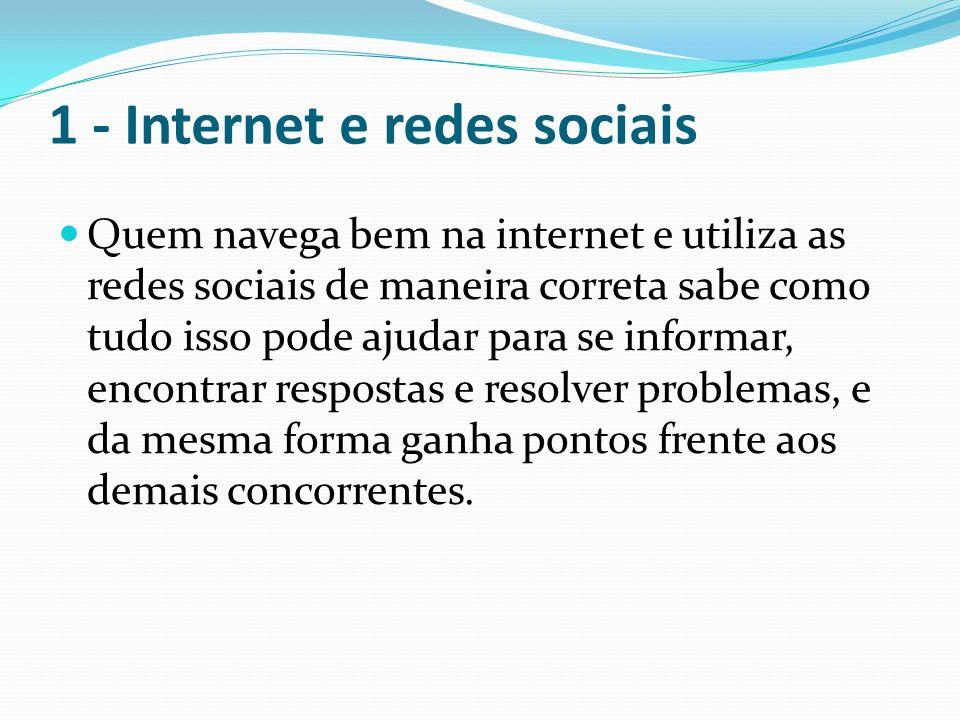 1 - Internet e redes sociais Quem navega bem na internet e utiliza as redes sociais de maneira correta sabe como tudo isso pode ajudar para se informa