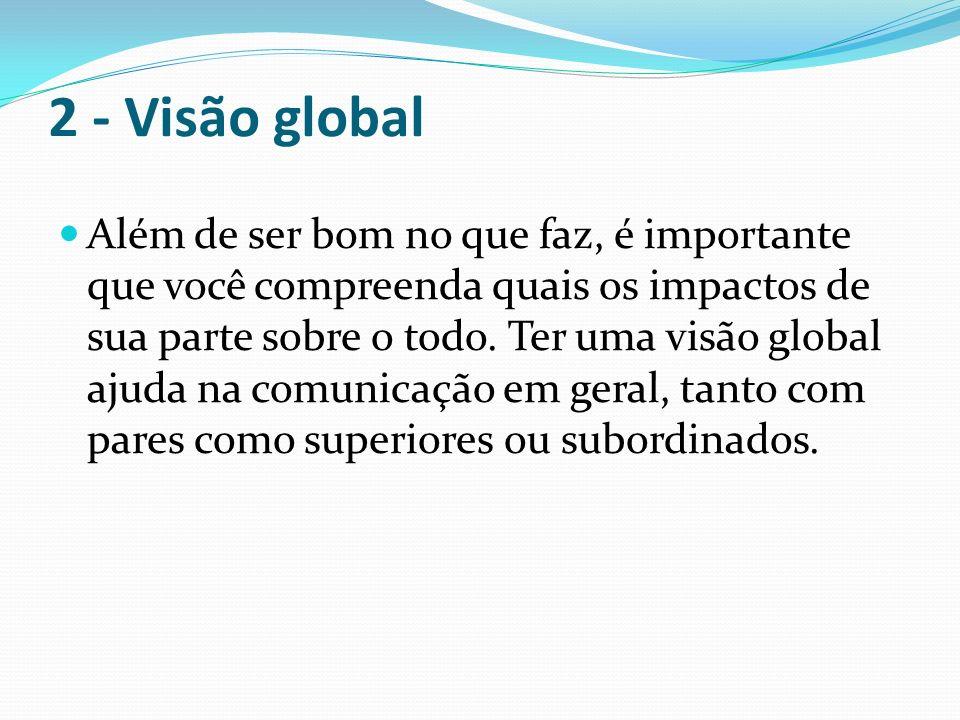 2 - Visão global Além de ser bom no que faz, é importante que você compreenda quais os impactos de sua parte sobre o todo. Ter uma visão global ajuda