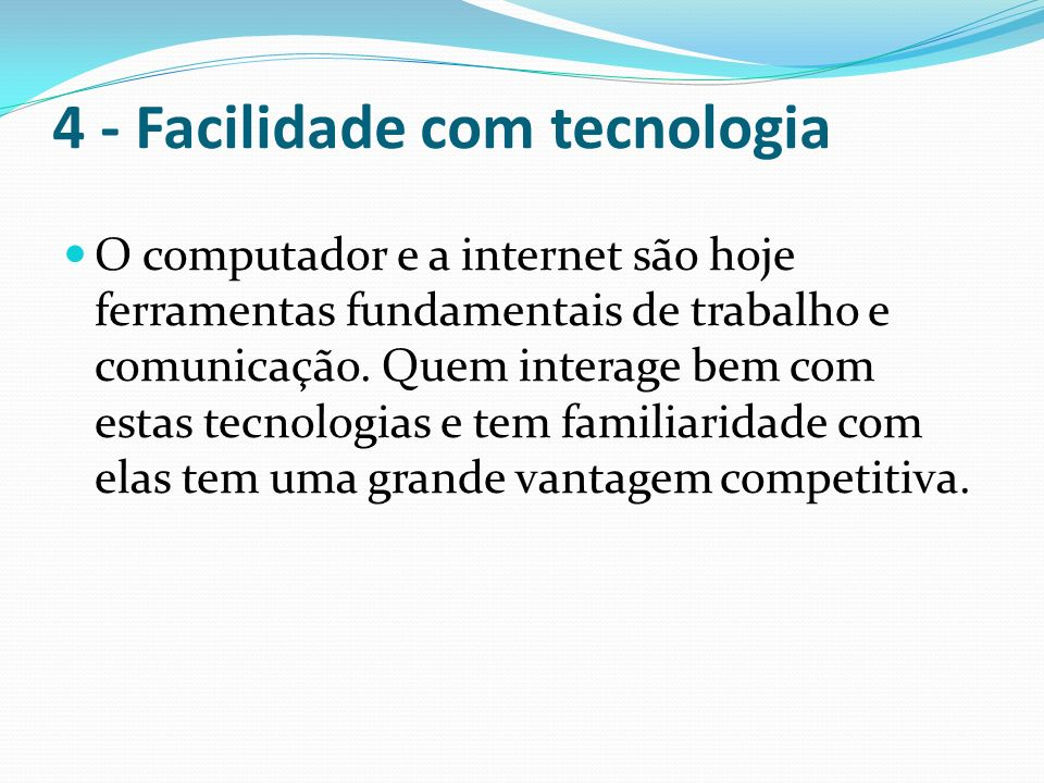 4 - Facilidade com tecnologia O computador e a internet são hoje ferramentas fundamentais de trabalho e comunicação. Quem interage bem com estas tecno