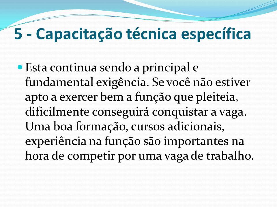 5 - Capacitação técnica específica Esta continua sendo a principal e fundamental exigência. Se você não estiver apto a exercer bem a função que pleite
