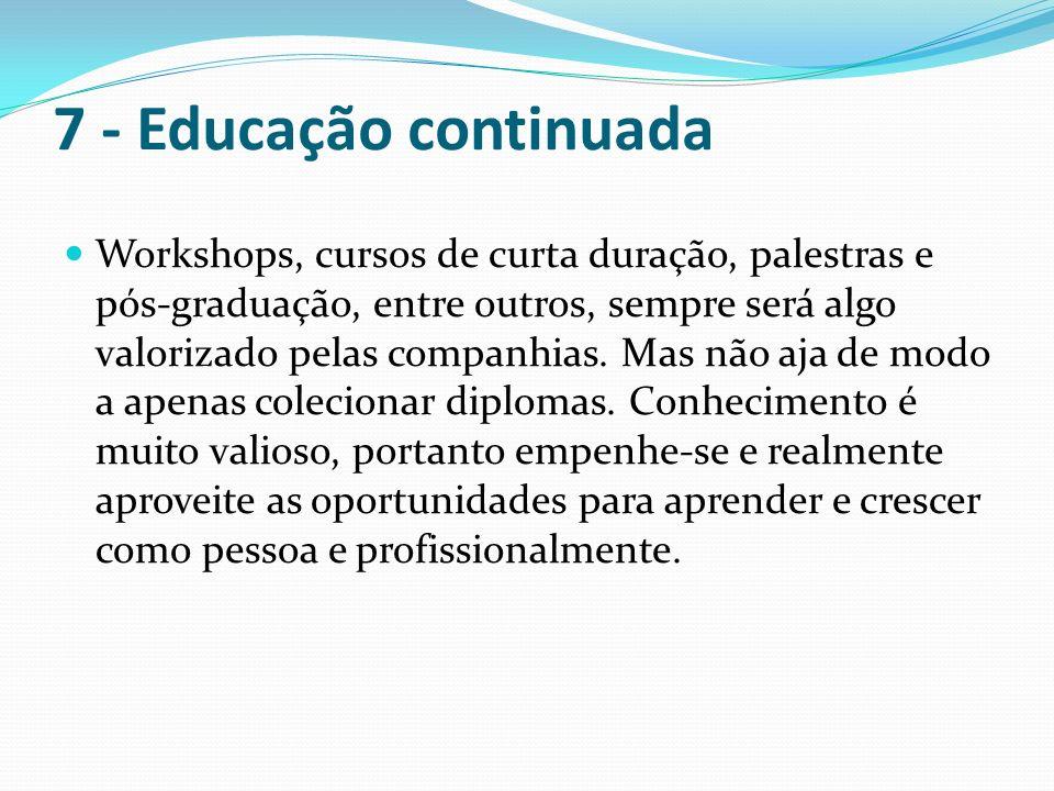 7 - Educação continuada Workshops, cursos de curta duração, palestras e pós-graduação, entre outros, sempre será algo valorizado pelas companhias. Mas
