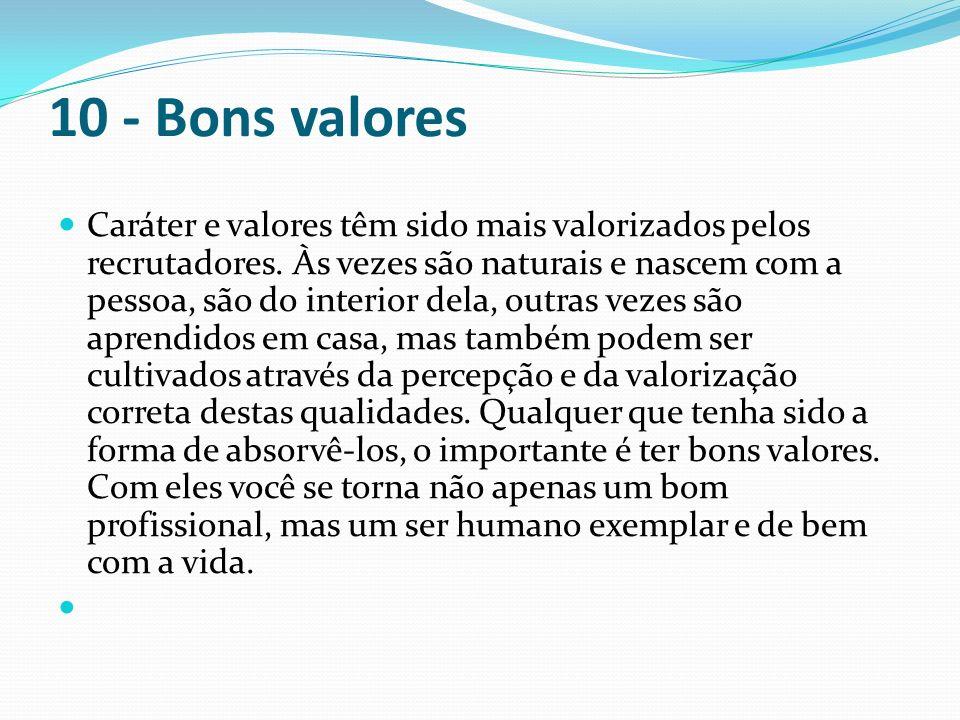 10 - Bons valores Caráter e valores têm sido mais valorizados pelos recrutadores. Às vezes são naturais e nascem com a pessoa, são do interior dela, o