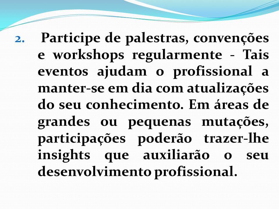 2. Participe de palestras, convenções e workshops regularmente - Tais eventos ajudam o profissional a manter-se em dia com atualizações do seu conheci