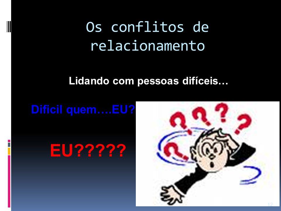Os conflitos de relacionamento Lidando com pessoas difíceis… Dificil quem….EU??? EU????? 12