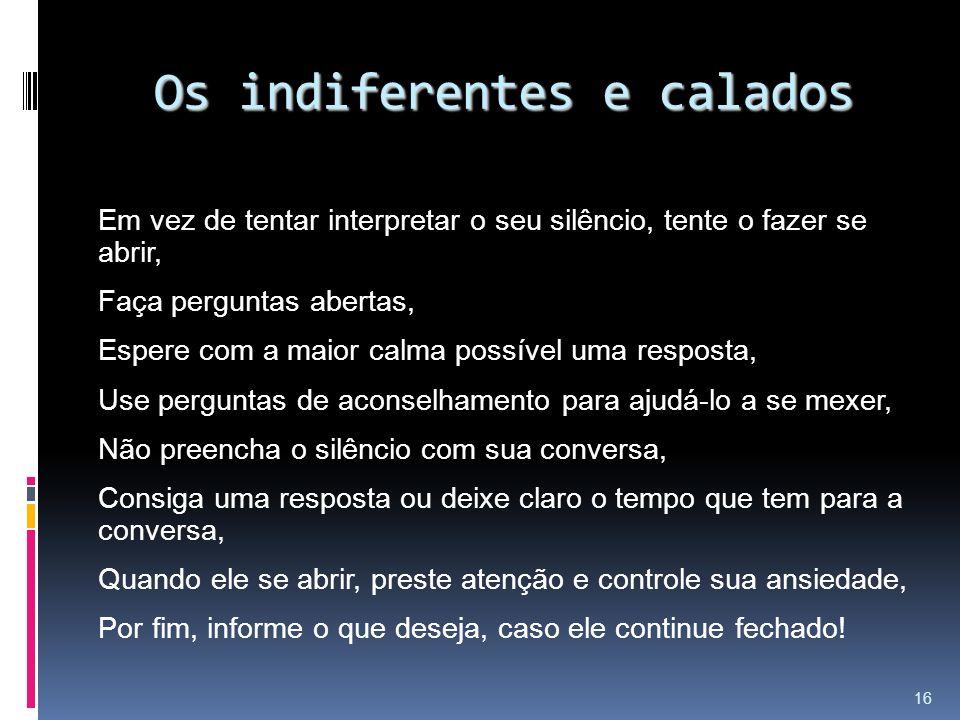 Os indiferentes e calados Em vez de tentar interpretar o seu silêncio, tente o fazer se abrir, Faça perguntas abertas, Espere com a maior calma possív