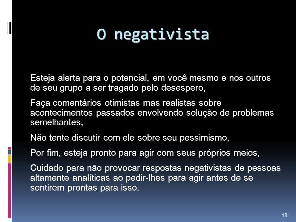 O negativista Esteja alerta para o potencial, em você mesmo e nos outros de seu grupo a ser tragado pelo desespero, Faça comentários otimistas mas rea