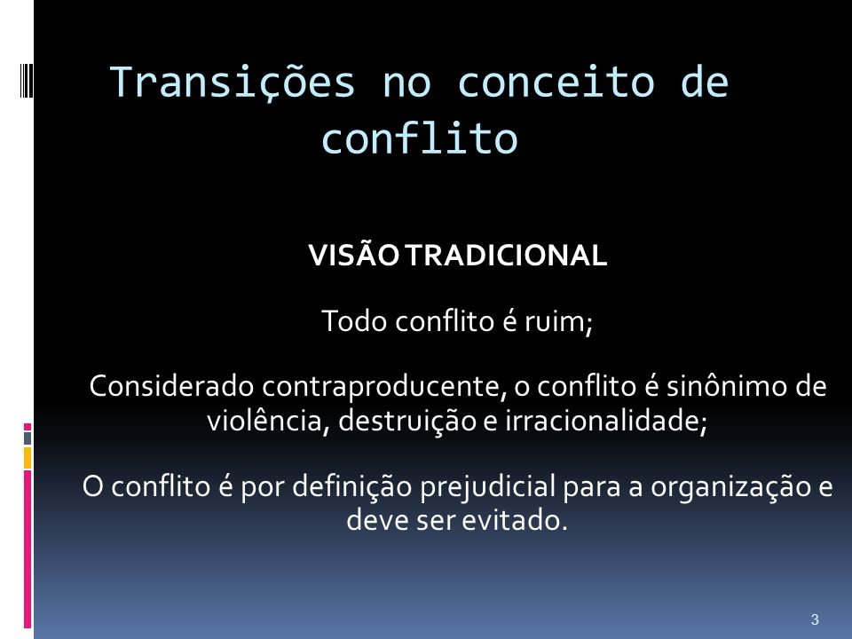 Transições no conceito de conflito VISÃO TRADICIONAL Todo conflito é ruim; Considerado contraproducente, o conflito é sinônimo de violência, destruição e irracionalidade; O conflito é por definição prejudicial para a organização e deve ser evitado.