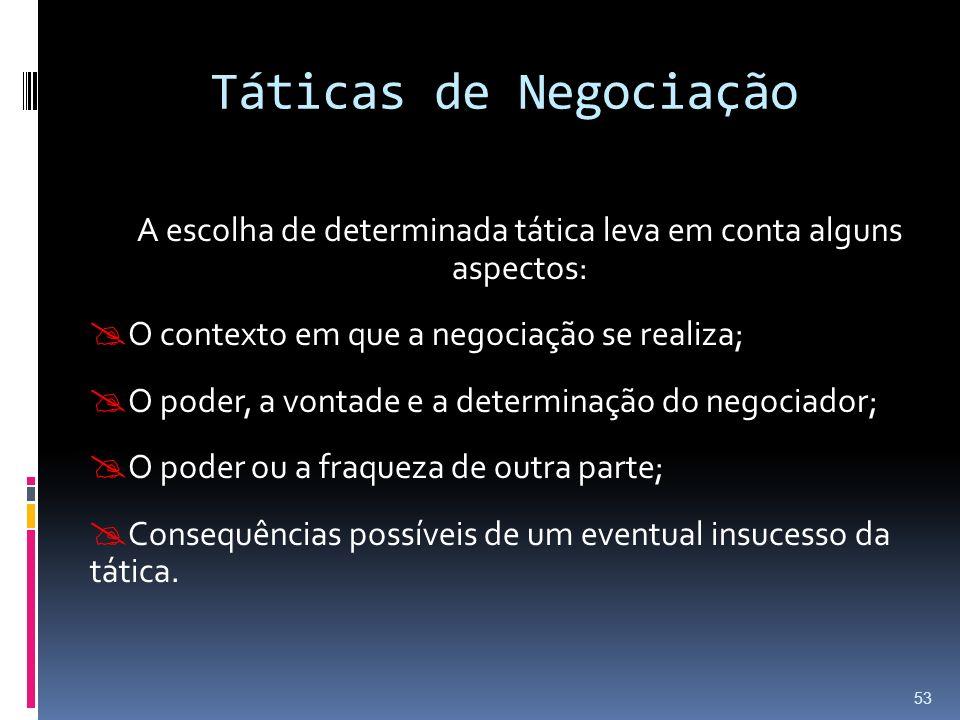 Táticas de Negociação A escolha de determinada tática leva em conta alguns aspectos: O contexto em que a negociação se realiza; O poder, a vontade e a determinação do negociador; O poder ou a fraqueza de outra parte; Consequências possíveis de um eventual insucesso da tática.