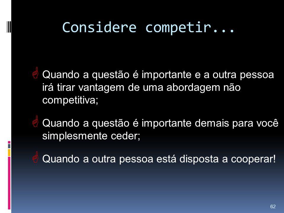 Considere competir... Quando a questão é importante e a outra pessoa irá tirar vantagem de uma abordagem não competitiva; Quando a questão é important