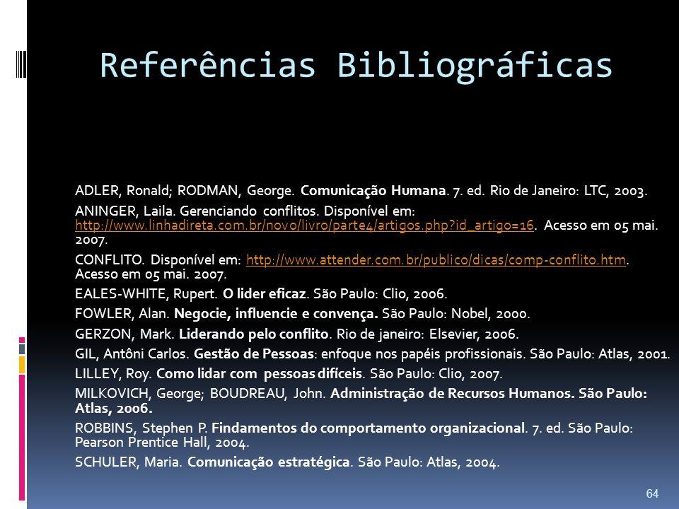 Referências Bibliográficas ADLER, Ronald; RODMAN, George. Comunicação Humana. 7. ed. Rio de Janeiro: LTC, 2003. ANINGER, Laila. Gerenciando conflitos.