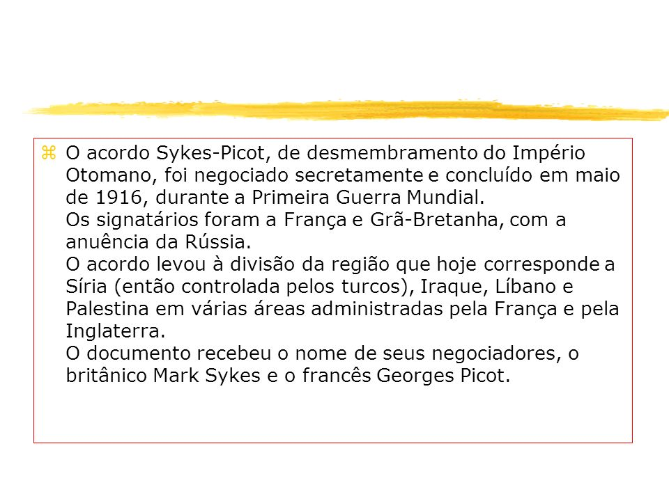 zO acordo Sykes-Picot, de desmembramento do Império Otomano, foi negociado secretamente e concluído em maio de 1916, durante a Primeira Guerra Mundial
