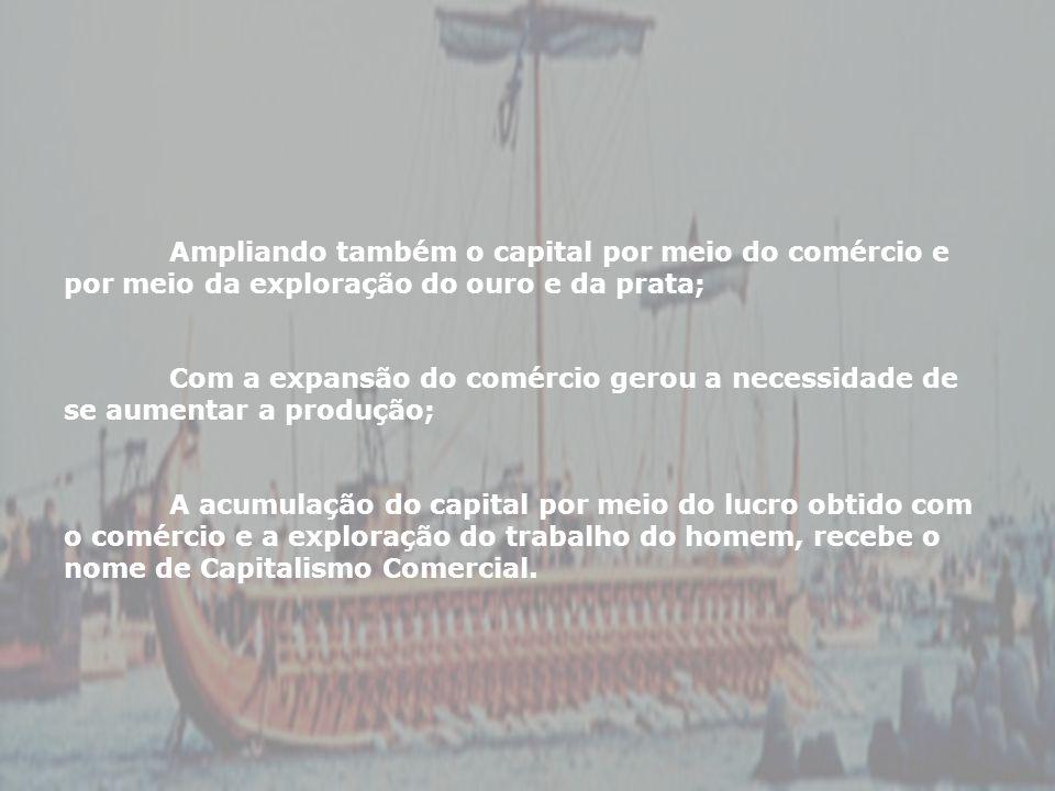 Ampliando também o capital por meio do comércio e por meio da exploração do ouro e da prata; Com a expansão do comércio gerou a necessidade de se aume
