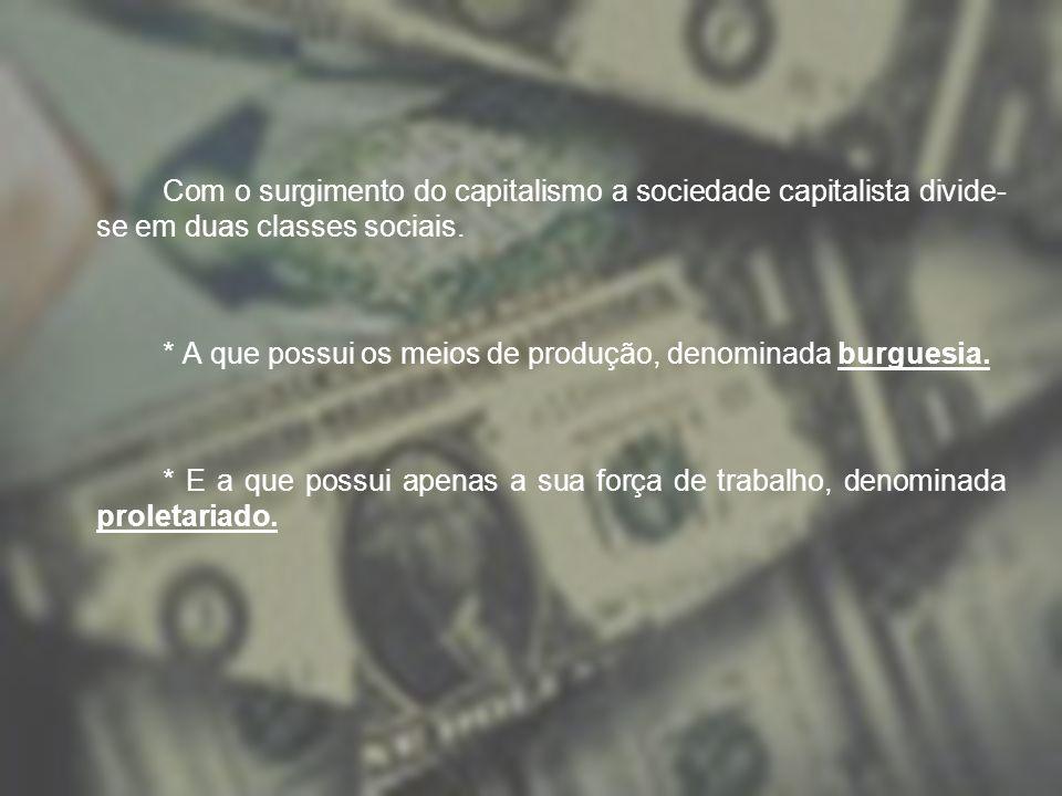 Com o surgimento do capitalismo a sociedade capitalista divide- se em duas classes sociais. * A que possui os meios de produção, denominada burguesia.