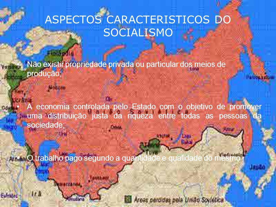 ASPECTOS CARACTERISTICOS DO SOCIALISMO Não existir propriedade privada ou particular dos meios de produção; A economia controlada pelo Estado com o ob