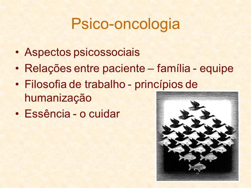 Psico-oncologia Aspectos psicossociais Relações entre paciente – família - equipe Filosofia de trabalho - princípios de humanização Essência - o cuida