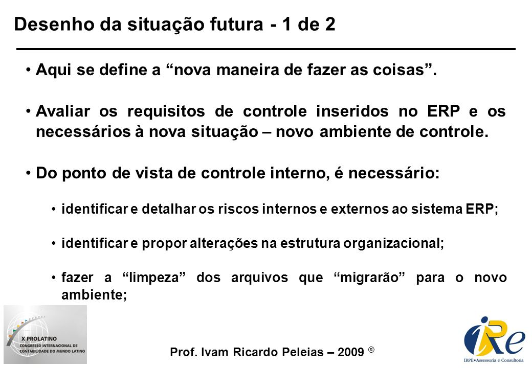 Prof. Ivam Ricardo Peleias – 2009 ® Desenho da situação futura - 1 de 2 Aqui se define a nova maneira de fazer as coisas. Avaliar os requisitos de con