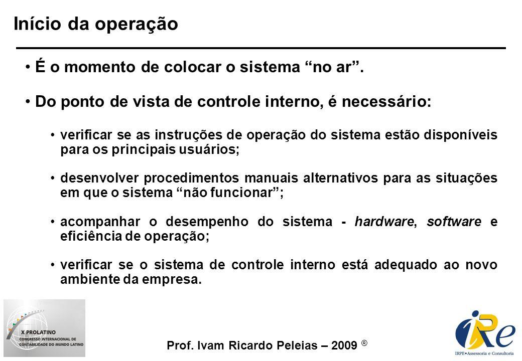 Prof. Ivam Ricardo Peleias – 2009 ® Início da operação É o momento de colocar o sistema no ar. Do ponto de vista de controle interno, é necessário: ve