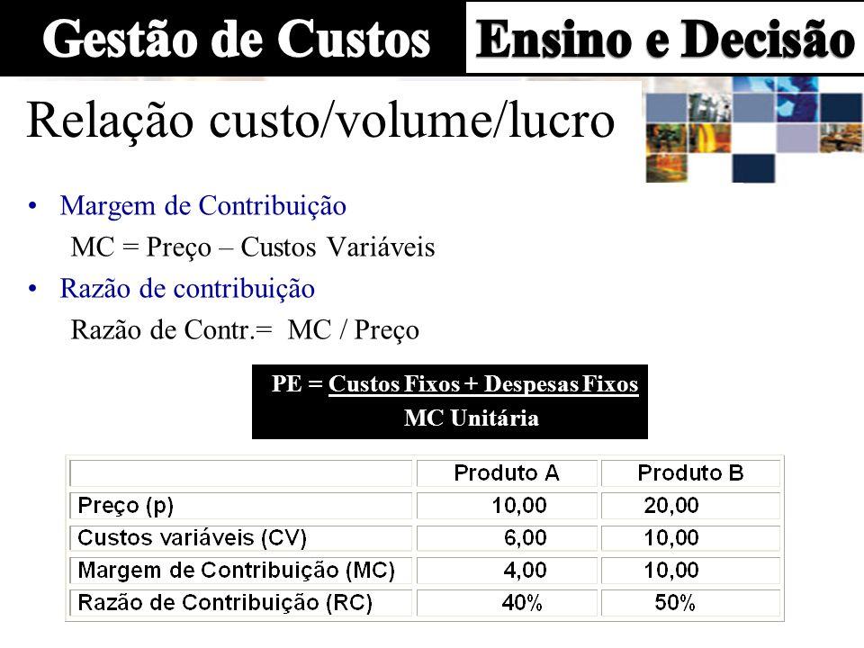Relação custo/volume/lucro Margem de Contribuição MC = Preço – Custos Variáveis Razão de contribuição Razão de Contr.= MC / Preço PE = Custos Fixos +