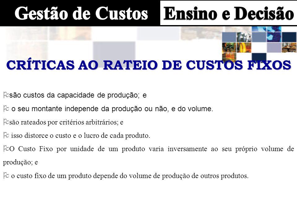 CRÍTICAS AO RATEIO DE CUSTOS FIXOS O são custos da capacidade de produção; e O o seu montante independe da produção ou não, e do volume. Osão rateados