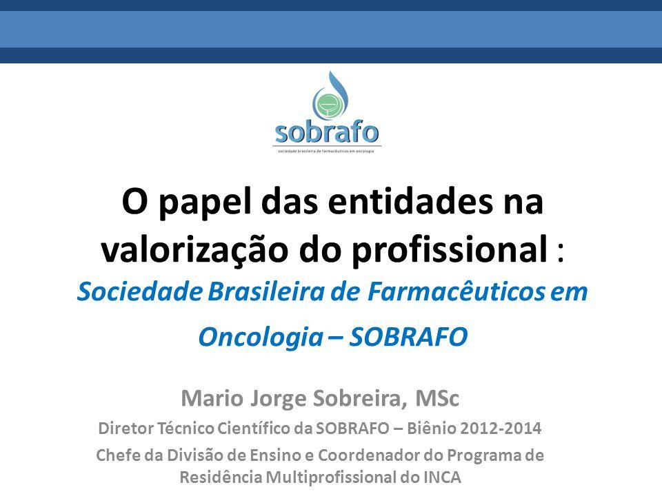 O papel das entidades na valorização do profissional : Sociedade Brasileira de Farmacêuticos em Oncologia – SOBRAFO Mario Jorge Sobreira, MSc Diretor