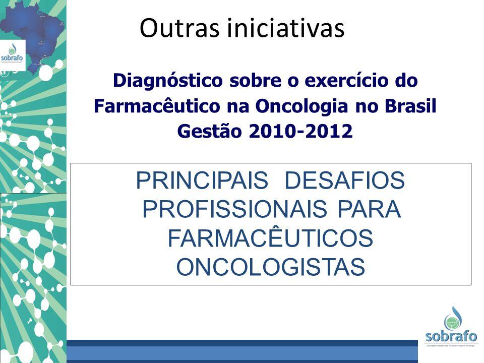Outras iniciativas Diagnóstico sobre o exercício do Farmacêutico na Oncologia no Brasil Gestão 2010-2012 PRINCIPAIS DESAFIOS PROFISSIONAIS PARA FARMAC