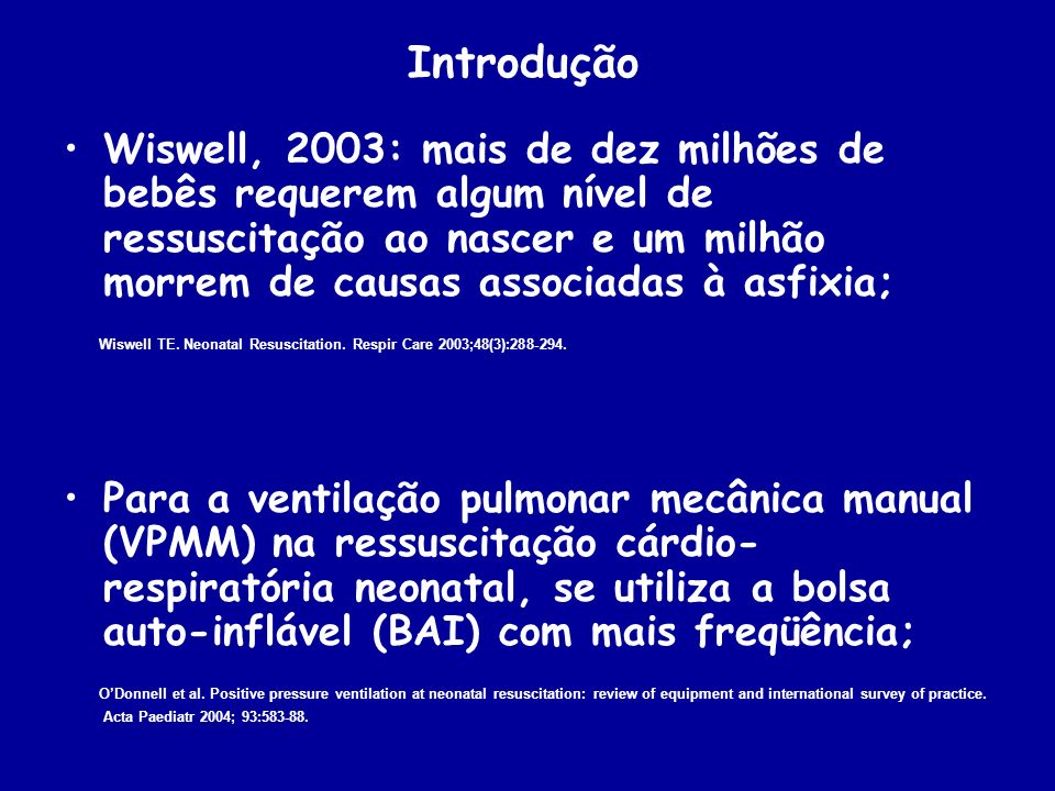 Introdução Wiswell, 2003: mais de dez milhões de bebês requerem algum nível de ressuscitação ao nascer e um milhão morrem de causas associadas à asfix