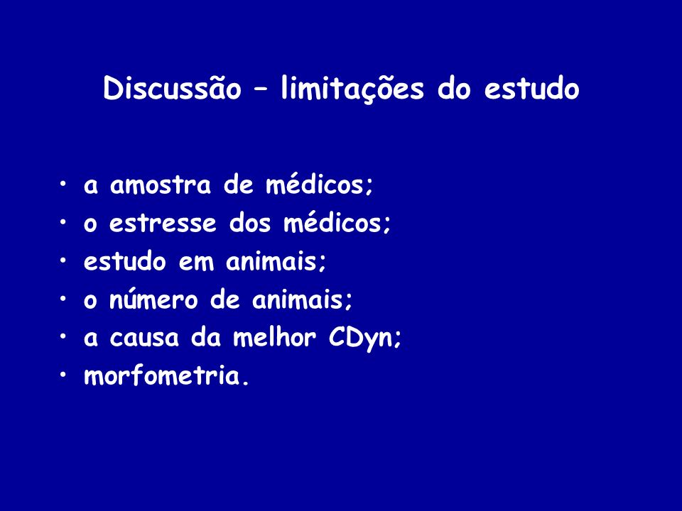 Discussão – limitações do estudo a amostra de médicos; o estresse dos médicos; estudo em animais; o número de animais; a causa da melhor CDyn; morfome