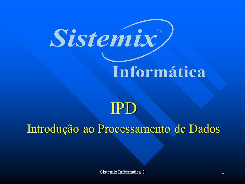 Sistemix Informática ®1 IPD Introdução ao Processamento de Dados