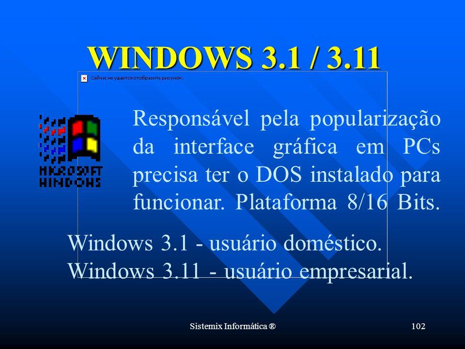 Sistemix Informática ®102 Responsável pela popularização da interface gráfica em PCs precisa ter o DOS instalado para funcionar. Plataforma 8/16 Bits.