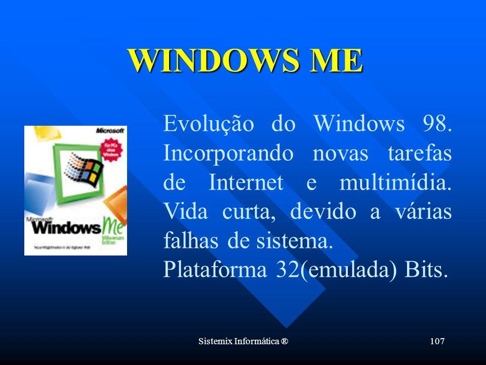 Sistemix Informática ®107 Evolução do Windows 98. Incorporando novas tarefas de Internet e multimídia. Vida curta, devido a várias falhas de sistema.