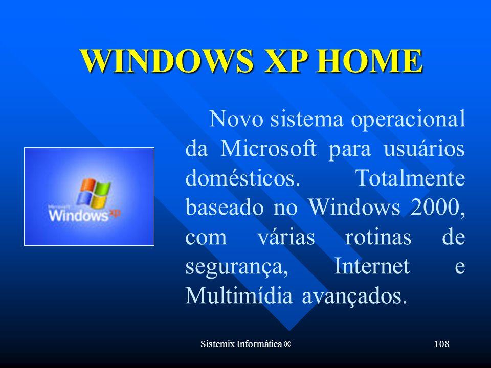 Sistemix Informática ®108 Novo sistema operacional da Microsoft para usuários domésticos. Totalmente baseado no Windows 2000, com várias rotinas de se