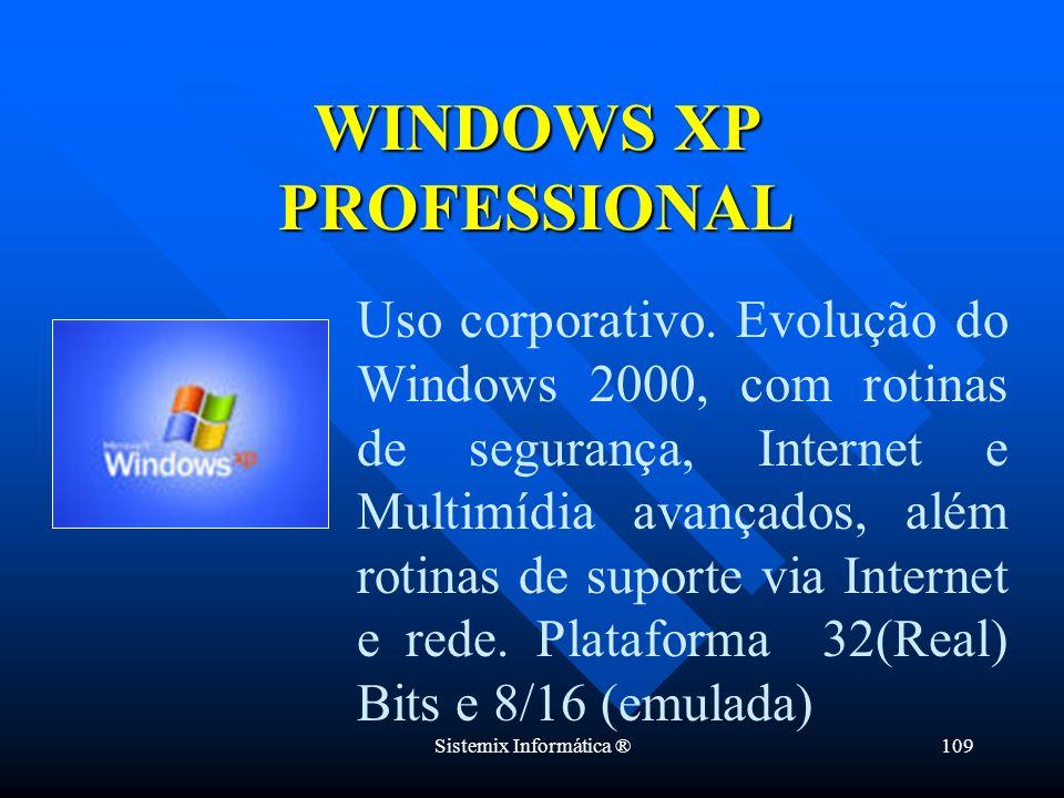 Sistemix Informática ®109 WINDOWS XP PROFESSIONAL Uso corporativo. Evolução do Windows 2000, com rotinas de segurança, Internet e Multimídia avançados