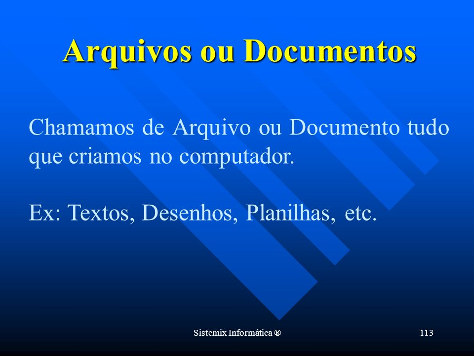 Sistemix Informática ®113 Chamamos de Arquivo ou Documento tudo que criamos no computador. Ex: Textos, Desenhos, Planilhas, etc. Arquivos ou Documento