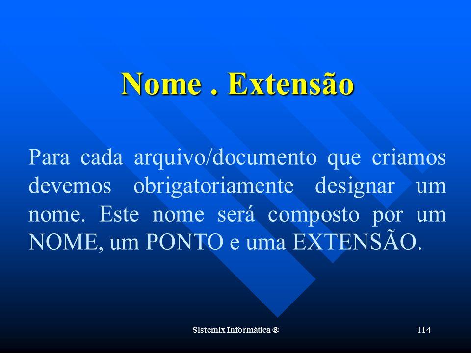 Sistemix Informática ®114 Nome. Extensão Para cada arquivo/documento que criamos devemos obrigatoriamente designar um nome. Este nome será composto po