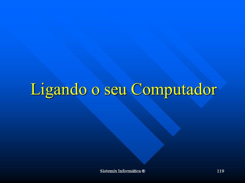 Sistemix Informática ®119 Ligando o seu Computador
