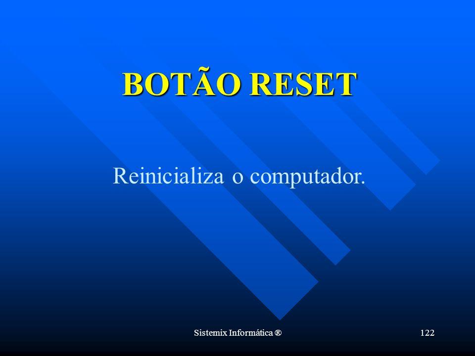 Sistemix Informática ®122 Reinicializa o computador. BOTÃO RESET