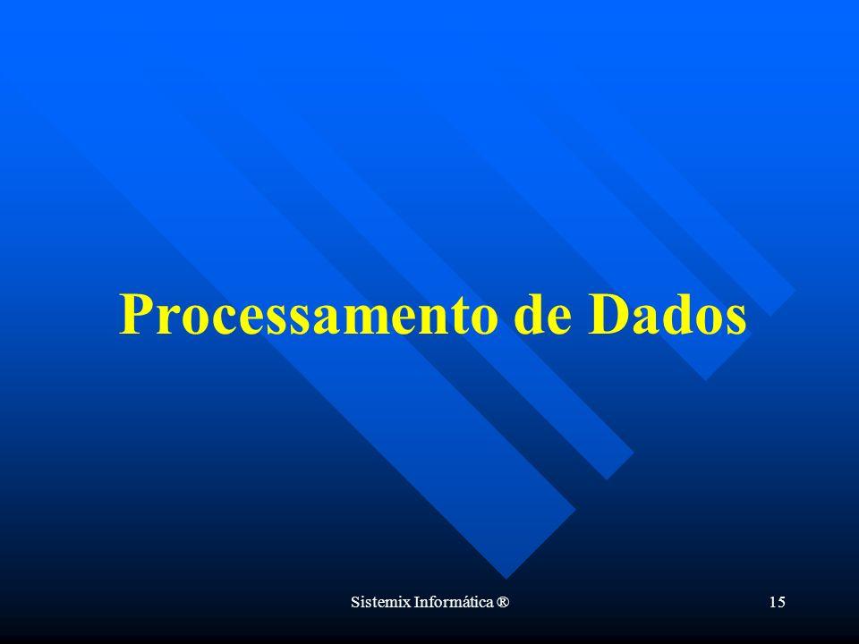 Sistemix Informática ®15 Processamento de Dados