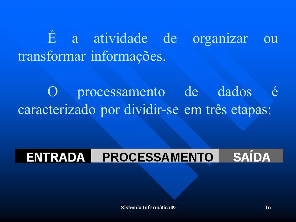 Sistemix Informática ®16 É a atividade de organizar ou transformar informações. O processamento de dados é caracterizado por dividir-se em três etapas