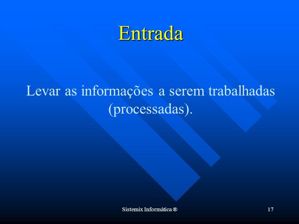 Sistemix Informática ®17 Levar as informações a serem trabalhadas (processadas). Entrada